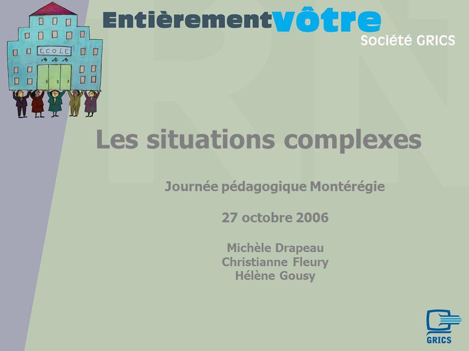 Les situations complexes Journée pédagogique Montérégie 27 octobre 2006 Michèle Drapeau Christianne Fleury Hélène Gousy