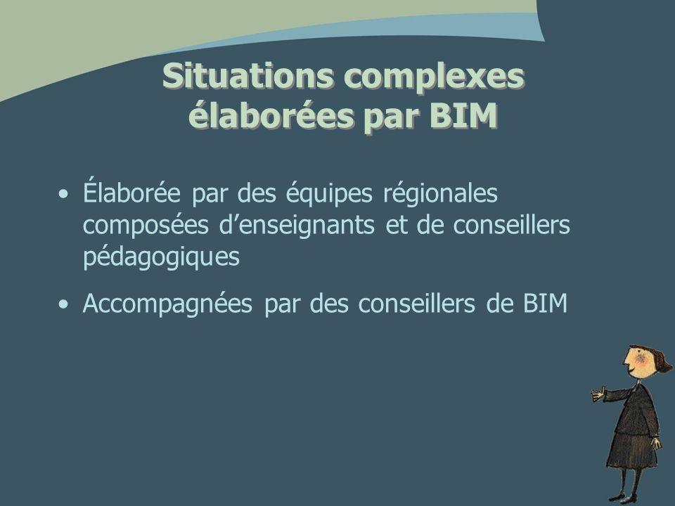 Situations complexes élaborées par BIM Élaborée par des équipes régionales composées denseignants et de conseillers pédagogiques Accompagnées par des conseillers de BIM