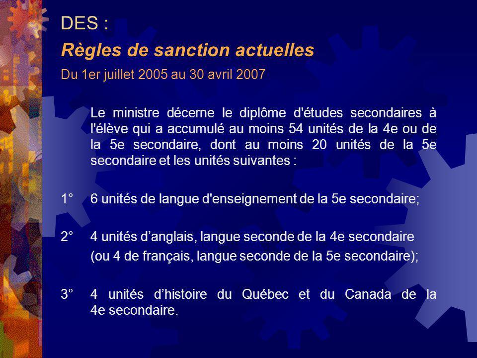 Du 1er juillet 2005 au 30 avril 2007 Le ministre décerne le diplôme d études secondaires à l élève qui a accumulé au moins 54 unités de la 4e ou de la 5e secondaire, dont au moins 20 unités de la 5e secondaire et les unités suivantes : 1°6 unités de langue d enseignement de la 5e secondaire; 2°4 unités danglais, langue seconde de la 4e secondaire (ou 4 de français, langue seconde de la 5e secondaire); 3°4 unités dhistoire du Québec et du Canada de la 4e secondaire.