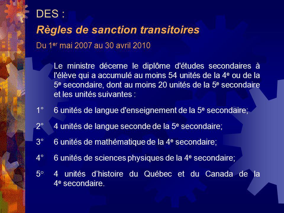 Du 1 er mai 2007 au 30 avril 2010 Le ministre décerne le diplôme d études secondaires à l élève qui a accumulé au moins 54 unités de la 4 e ou de la 5 e secondaire, dont au moins 20 unités de la 5 e secondaire et les unités suivantes : 1°6 unités de langue d enseignement de la 5 e secondaire; 2°4 unités de langue seconde de la 5 e secondaire; 3°6 unités de mathématique de la 4 e secondaire; 4°6 unités de sciences physiques de la 4 e secondaire; 5°4 unités dhistoire du Québec et du Canada de la 4 e secondaire.