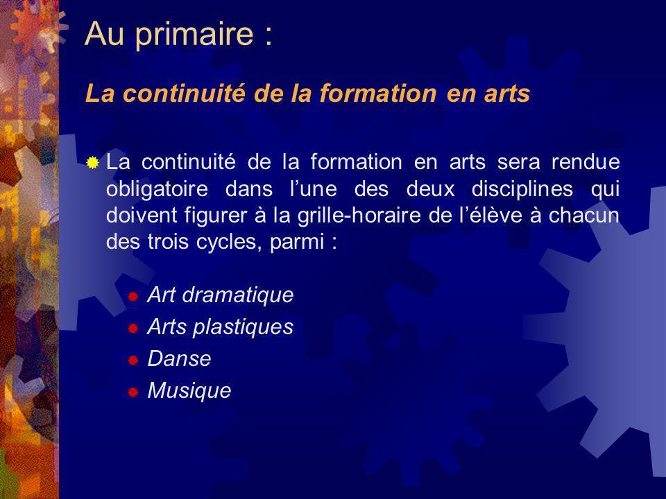La continuité de la formation en arts sera rendue obligatoire dans lune des deux disciplines qui doivent figurer à la grille-horaire de lélève à chacun des trois cycles, parmi : Art dramatique Arts plastiques Danse Musique La continuité de la formation en arts Au primaire :