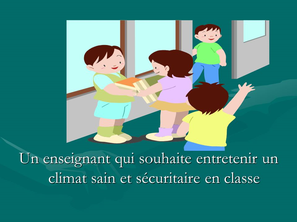 Un enseignant qui souhaite entretenir un climat sain et sécuritaire en classe