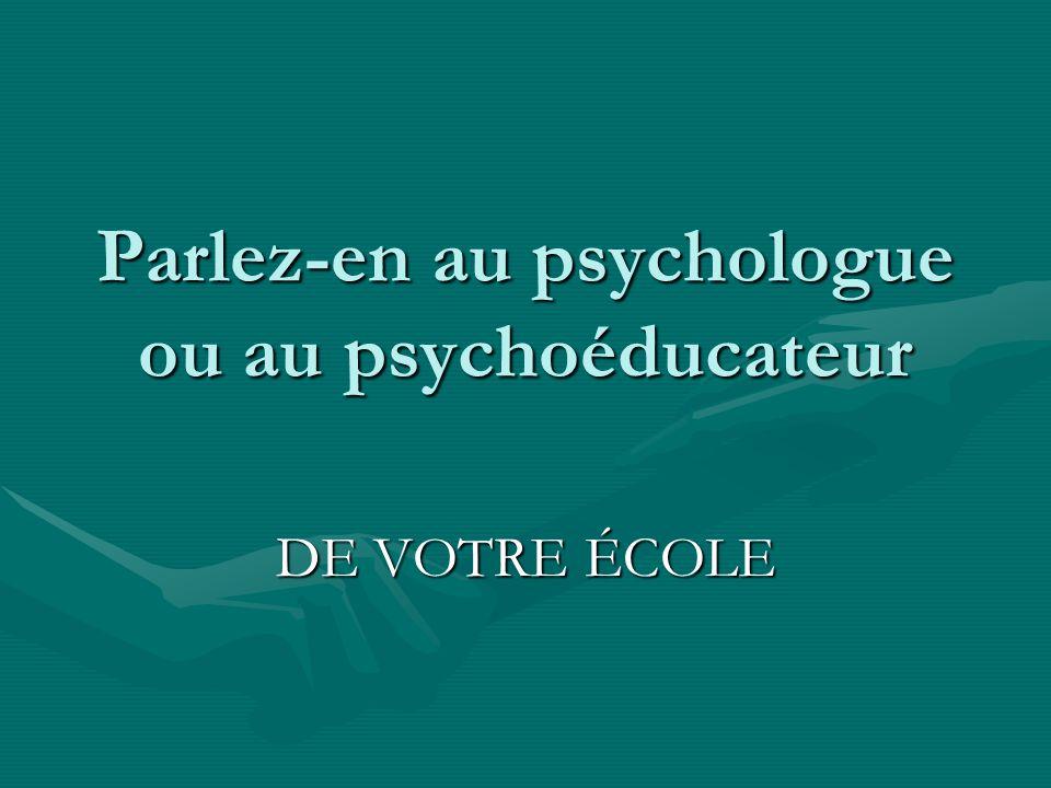 Parlez-en au psychologue ou au psychoéducateur DE VOTRE ÉCOLE