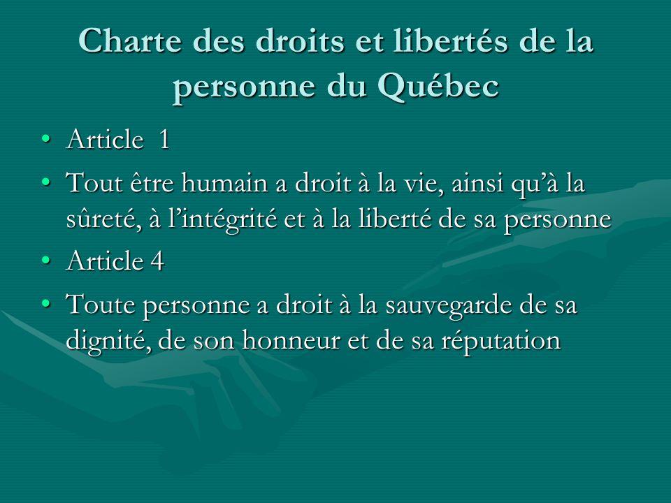Charte des droits et libertés de la personne du Québec Article 1Article 1 Tout être humain a droit à la vie, ainsi quà la sûreté, à lintégrité et à la liberté de sa personneTout être humain a droit à la vie, ainsi quà la sûreté, à lintégrité et à la liberté de sa personne Article 4Article 4 Toute personne a droit à la sauvegarde de sa dignité, de son honneur et de sa réputationToute personne a droit à la sauvegarde de sa dignité, de son honneur et de sa réputation