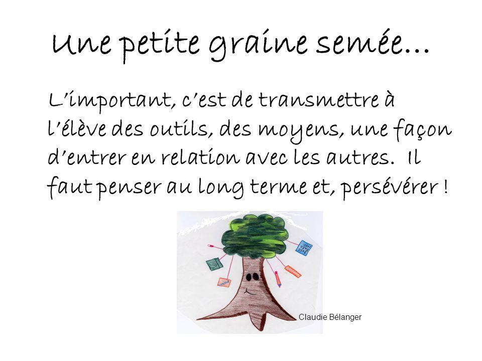Une petite graine semée… Limportant, cest de transmettre à lélève des outils, des moyens, une façon dentrer en relation avec les autres.