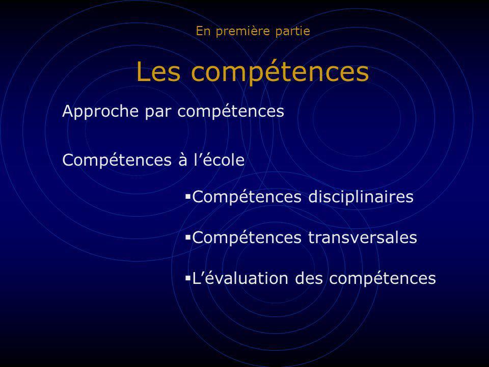 En première partie Les compétences Approche par compétences Compétences à lécole Compétences disciplinaires Compétences transversales Lévaluation des