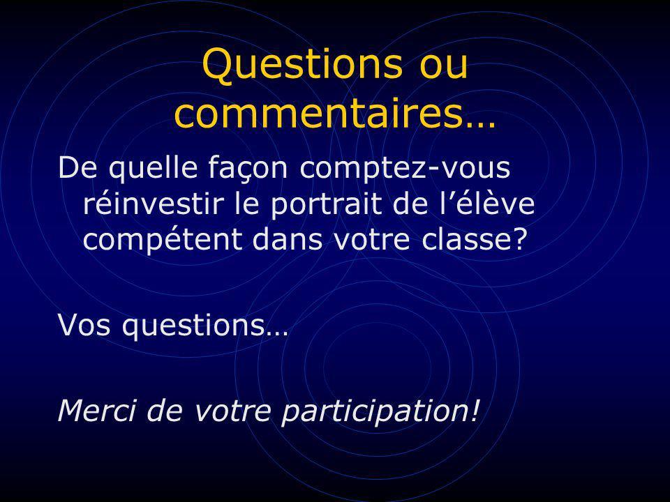 Questions ou commentaires… De quelle façon comptez-vous réinvestir le portrait de lélève compétent dans votre classe? Vos questions… Merci de votre pa