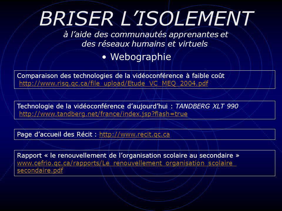 BRISER LISOLEMENT à laide des communautés apprenantes et des réseaux humains et virtuels Webographie Comparaison des technologies de la vidéoconférence à faible coût http://www.risq.qc.ca/file_upload/Etude_VC_MEQ_2004.pdfhttp://www.risq.qc.ca/file_upload/Etude_VC_MEQ_2004.pdf Technologie de la vidéoconférence daujourdhui : TANDBERG XLT 990 http://www.tandberg.net/france/index.jsp?flash=truehttp://www.tandberg.net/france/index.jsp?flash=true Page daccueil des Récit : http://www.recit.qc.cahttp://www.recit.qc.ca Rapport « le renouvellement de lorganisation scolaire au secondaire » www.cefrio.qc.ca/rapports/Le_renouvellement_organisation_scolaire_ secondaire.pdf