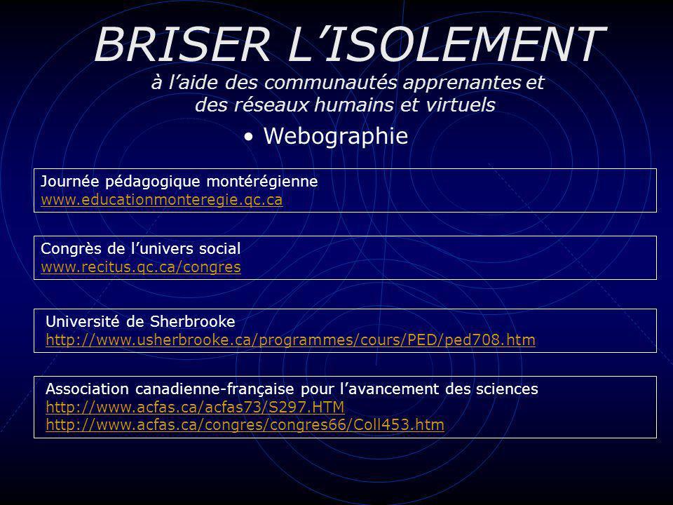 BRISER LISOLEMENT à laide des communautés apprenantes et des réseaux humains et virtuels Webographie Université de Sherbrooke http://www.usherbrooke.c
