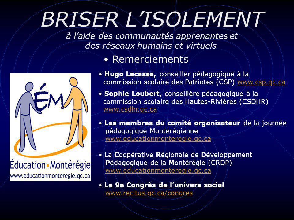 BRISER LISOLEMENT à laide des communautés apprenantes et des réseaux humains et virtuels Remerciements Hugo Lacasse, conseiller pédagogique à la commi