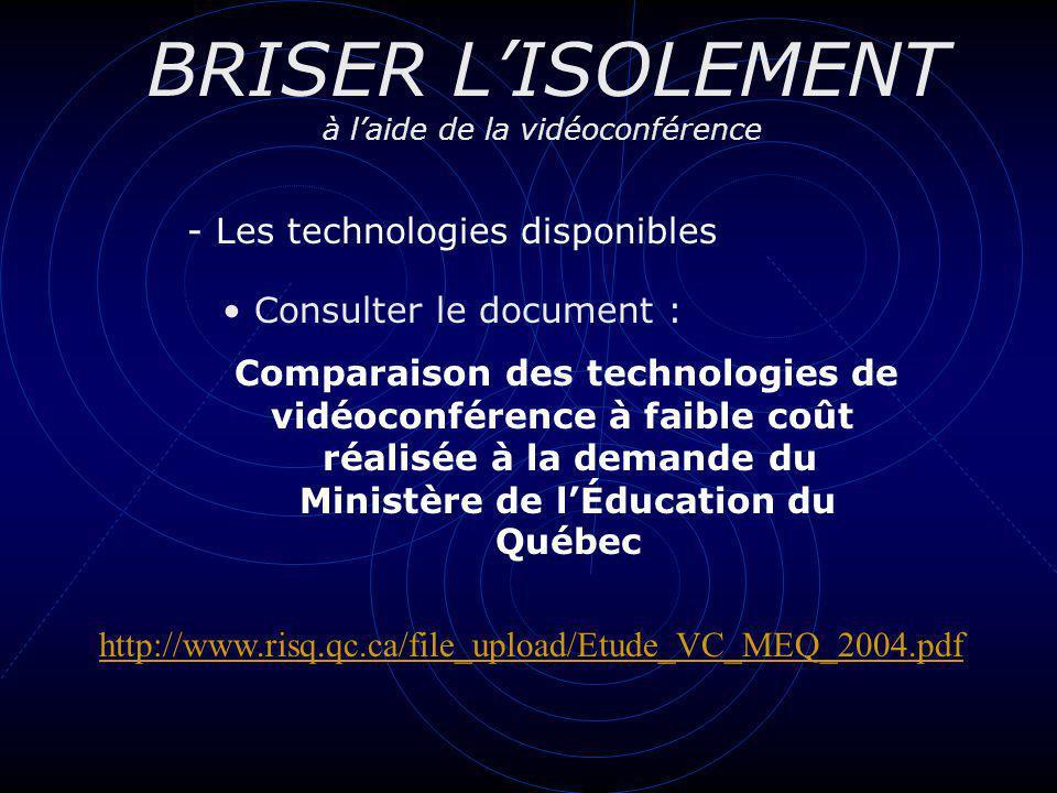 BRISER LISOLEMENT à laide de la vidéoconférence - Les technologies disponibles Consulter le document : Comparaison des technologies de vidéoconférence à faible coût réalisée à la demande du Ministère de lÉducation du Québec http://www.risq.qc.ca/file_upload/Etude_VC_MEQ_2004.pdf