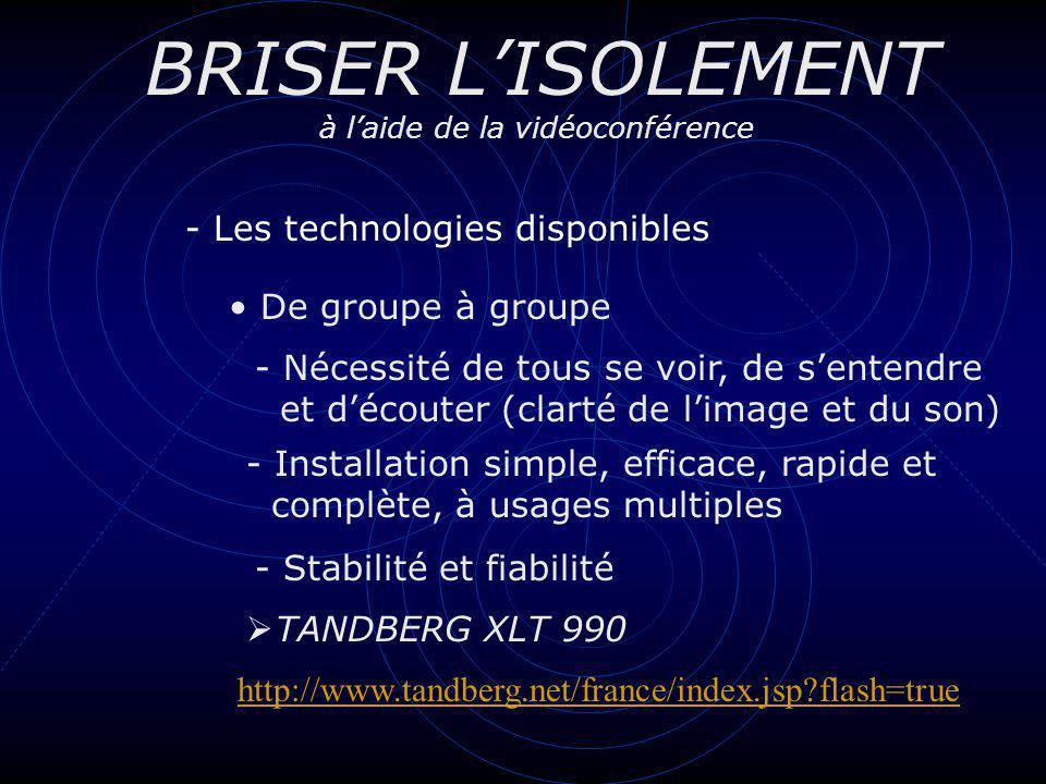 BRISER LISOLEMENT à laide de la vidéoconférence - Les technologies disponibles De groupe à groupe - Nécessité de tous se voir, de sentendre et découter (clarté de limage et du son) - Installation simple, efficace, rapide et complète, à usages multiples TANDBERG XLT 990 - Stabilité et fiabilité http://www.tandberg.net/france/index.jsp?flash=true