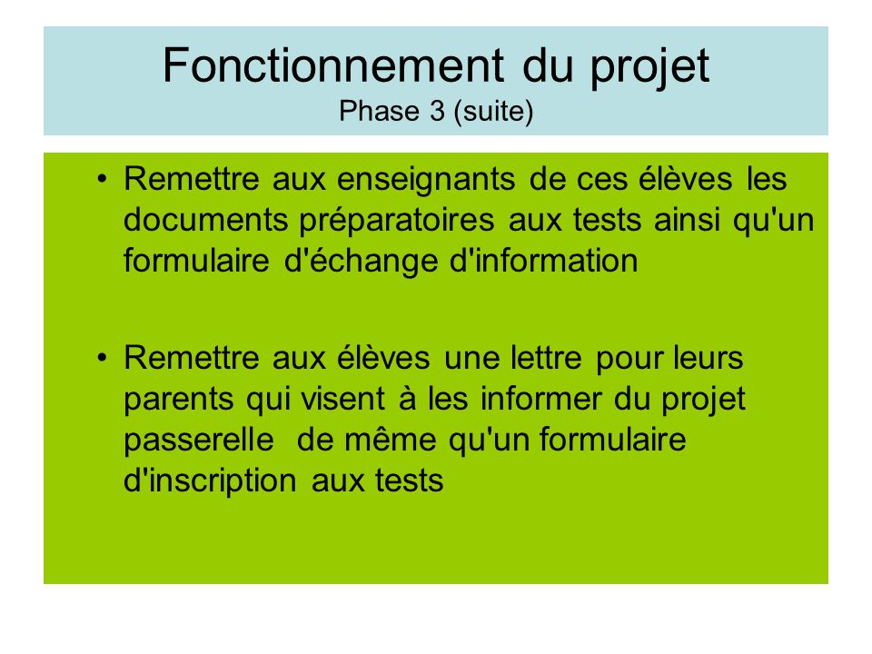 Fonctionnement du projet Phase 3 (suite) Remettre aux enseignants de ces élèves les documents préparatoires aux tests ainsi qu un formulaire d échange d information Remettre aux élèves une lettre pour leurs parents qui visent à les informer du projet passerelle de même qu un formulaire d inscription aux tests