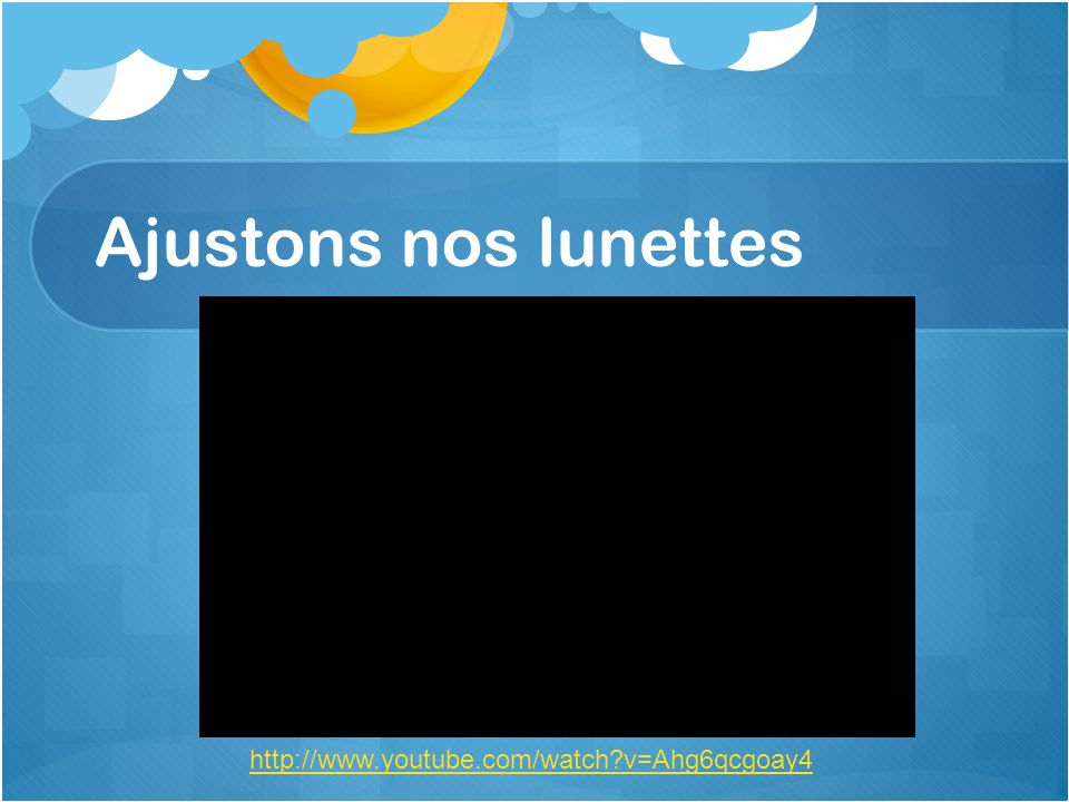 Ajustons nos lunettes http://www.youtube.com/watch?v=Ahg6qcgoay4