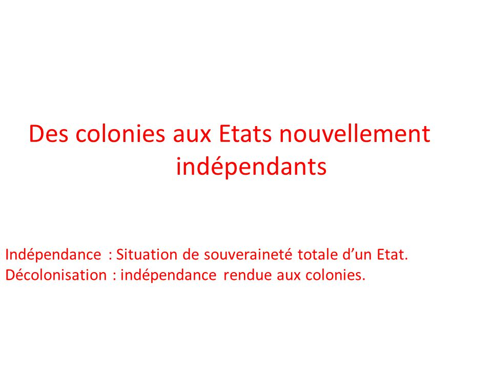 Des colonies aux Etats nouvellement indépendants Indépendance : Situation de souveraineté totale dun Etat. Décolonisation : indépendance rendue aux co