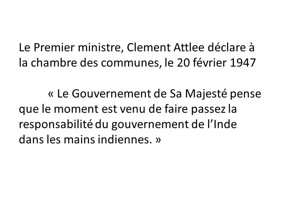 Le Premier ministre, Clement Attlee déclare à la chambre des communes, le 20 février 1947 « Le Gouvernement de Sa Majesté pense que le moment est venu