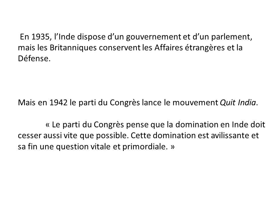 En 1935, lInde dispose dun gouvernement et dun parlement, mais les Britanniques conservent les Affaires étrangères et la Défense. Mais en 1942 le part