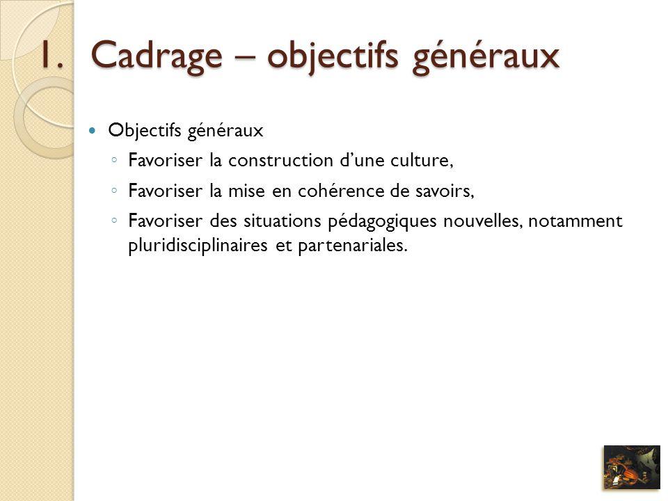 1.Cadrage – objectifs généraux Objectifs généraux Favoriser la construction dune culture, Favoriser la mise en cohérence de savoirs, Favoriser des sit