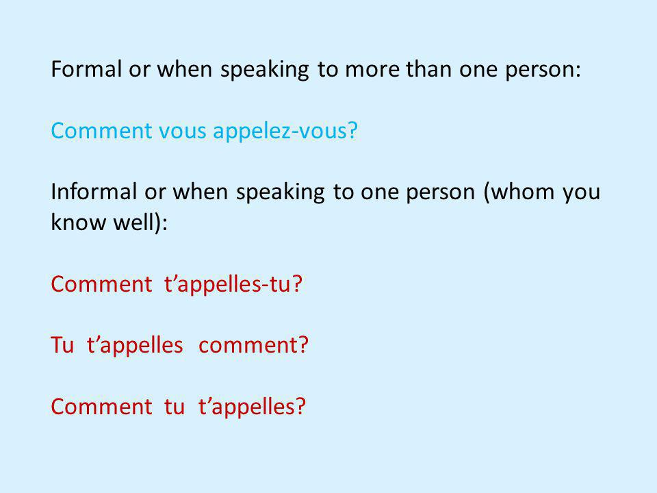Formal or when speaking to more than one person: Comment vous appelez-vous? Informal or when speaking to one person (whom you know well): Comment tapp