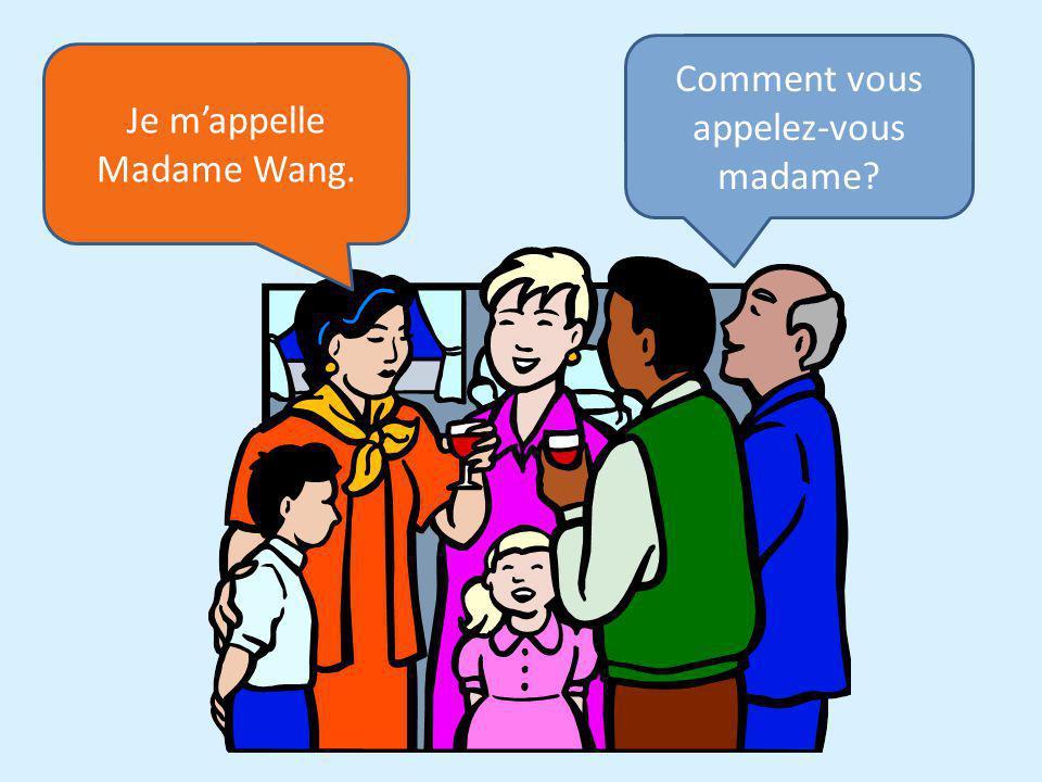 Comment vous appelez-vous madame? Je mappelle Madame Wang.