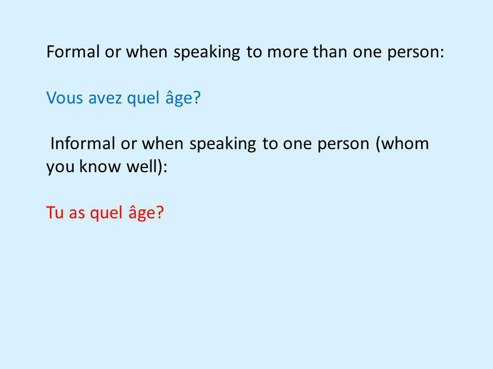 Formal or when speaking to more than one person: Vous avez quel âge? Informal or when speaking to one person (whom you know well): Tu as quel âge?