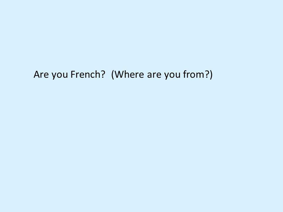 Are you French? (Where are you from?)
