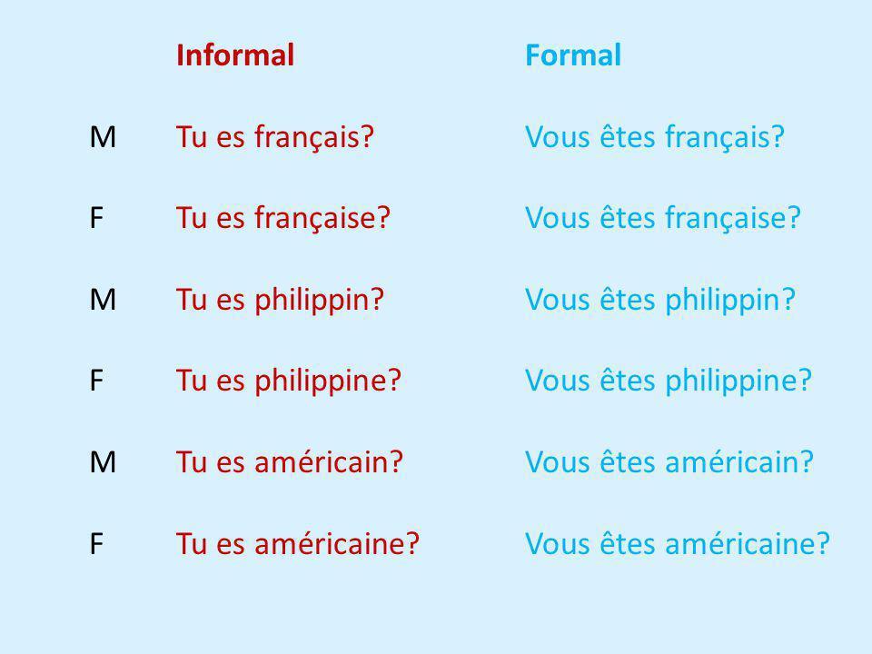 Informal Formal M Tu es français?Vous êtes français? F Tu es française? Vous êtes française? M Tu es philippin? Vous êtes philippin? F Tu es philippin