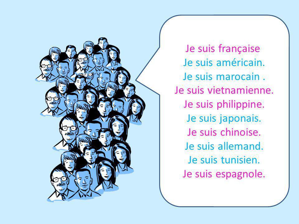 Je suis française. Je suis américain. Je suis marocain. Je suis vietnamienne. Je suis philippine. Je suis japonais. Je suis chinoise. Je suis allemand