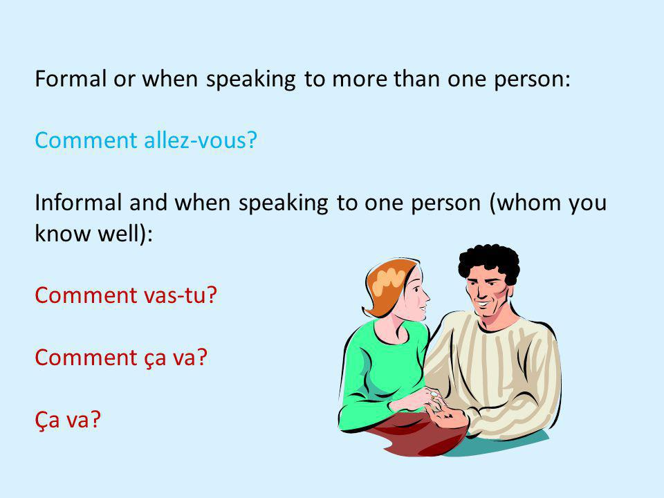 Formal or when speaking to more than one person: Comment allez-vous? Informal and when speaking to one person (whom you know well): Comment vas-tu? Co