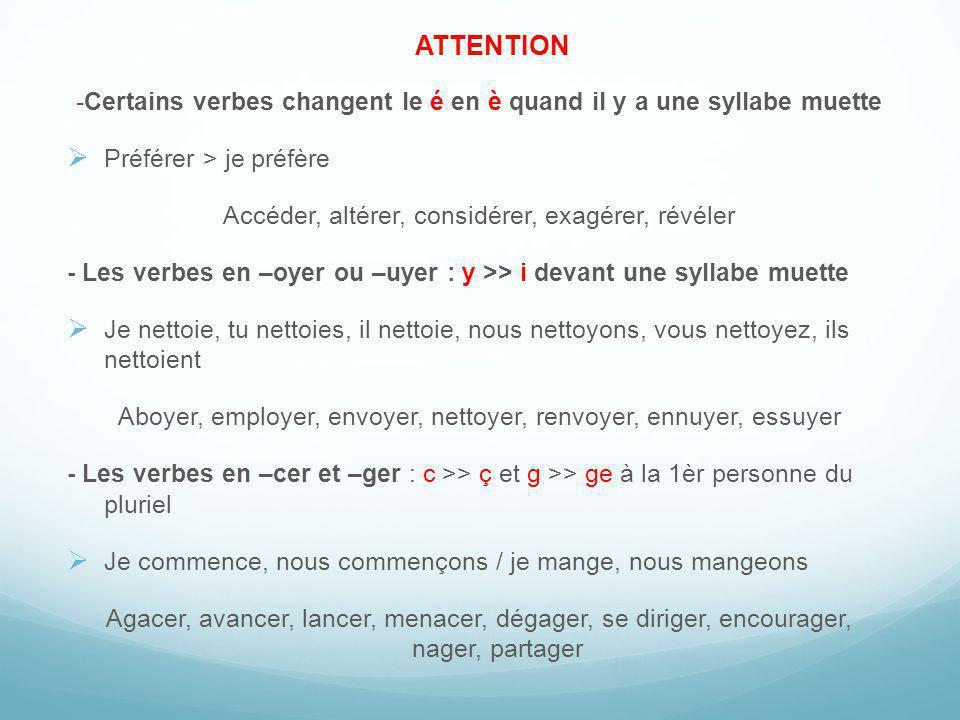 -Certains verbes changent le é en è quand il y a une syllabe muette Préférer > je préfère Accéder, altérer, considérer, exagérer, révéler - Les verbes