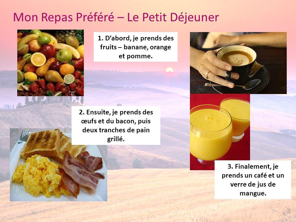 Mon Repas Préféré – Le Petit Déjeuner 1. Dabord, je prends des fruits – banane, orange et pomme. 2. Ensuite, je prends des œufs et du bacon, puis deux