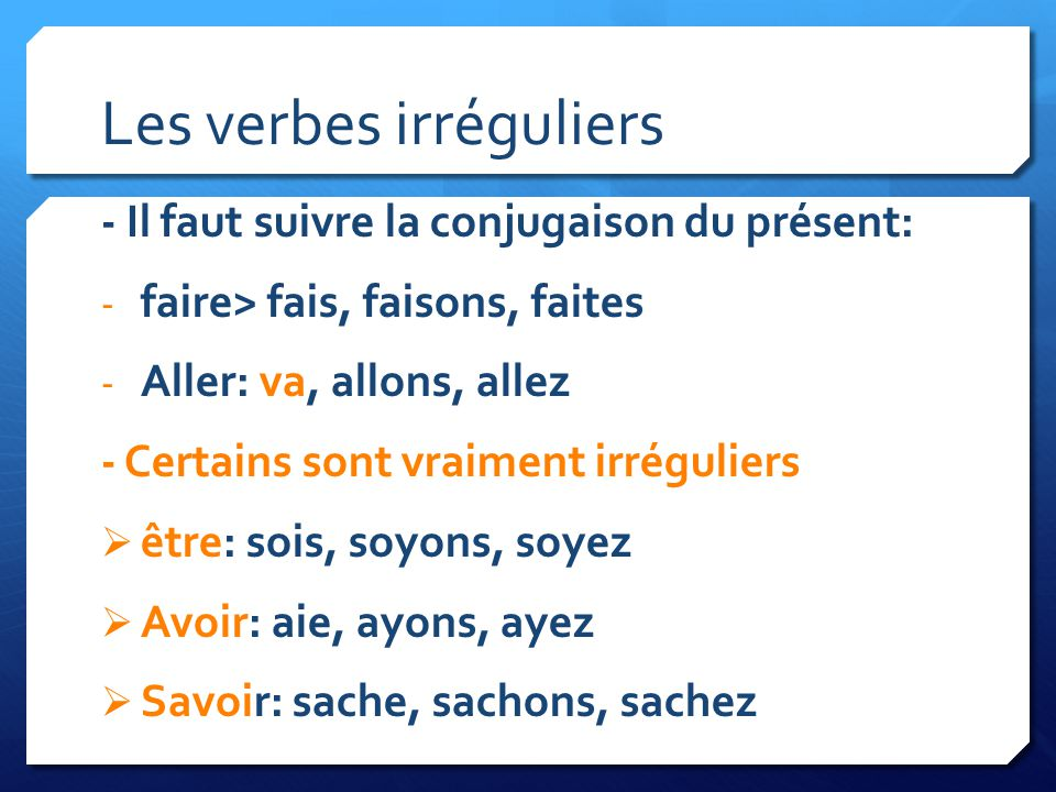 Les verbes irréguliers - Il faut suivre la conjugaison du présent: - faire> fais, faisons, faites - Aller: va, allons, allez - Certains sont vraiment