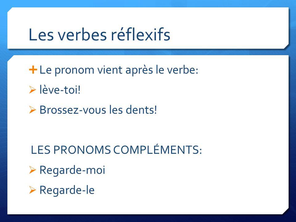 Les verbes réflexifs Le pronom vient après le verbe: lève-toi! Brossez-vous les dents! LES PRONOMS COMPLÉMENTS: Regarde-moi Regarde-le