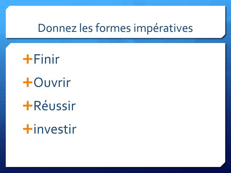 Donnez les formes impératives Finir Ouvrir Réussir investir