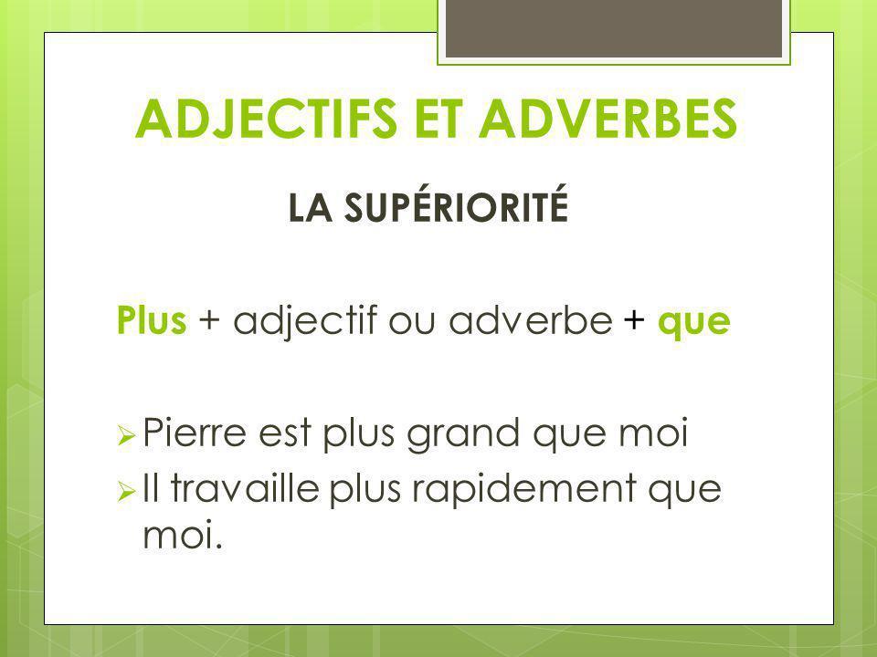 ADJECTIFS ET ADVERBES LA SUPÉRIORITÉ Plus + adjectif ou adverbe + que Pierre est plus grand que moi Il travaille plus rapidement que moi.