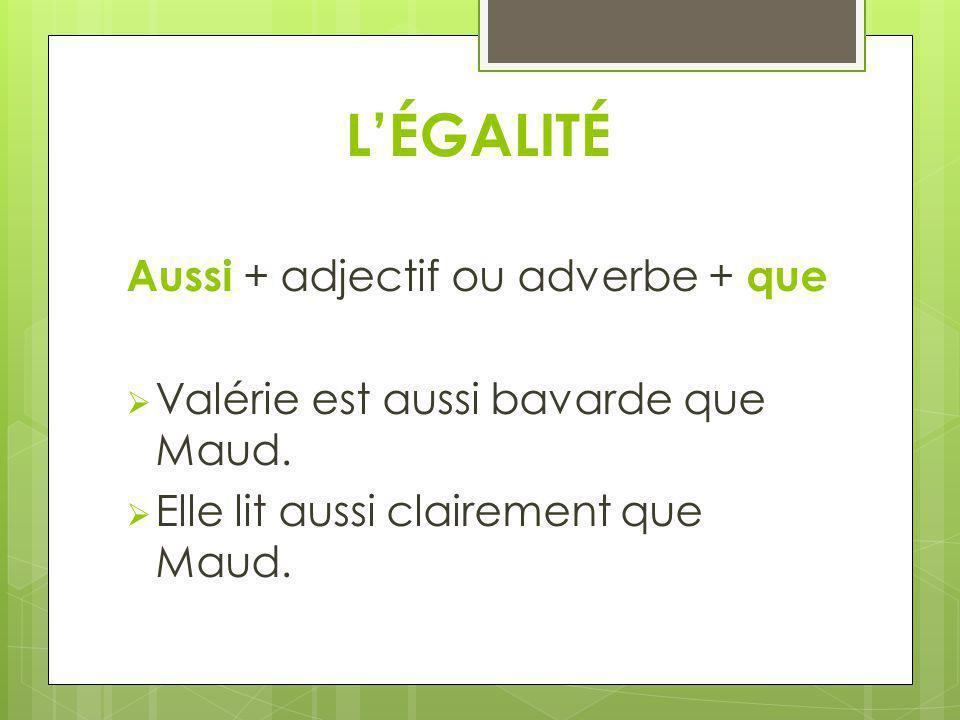 LÉGALITÉ Aussi + adjectif ou adverbe + que Valérie est aussi bavarde que Maud. Elle lit aussi clairement que Maud.
