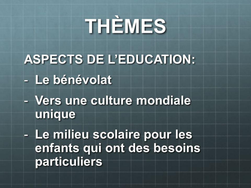 THÈMES ASPECTS DE LEDUCATION: -Le bénévolat -Vers une culture mondiale unique -Le milieu scolaire pour les enfants qui ont des besoins particuliers