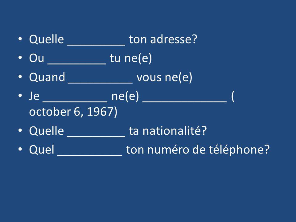 Quelle _________ ton adresse? Ou _________ tu ne(e) Quand __________ vous ne(e) Je __________ ne(e) _____________ ( october 6, 1967) Quelle _________