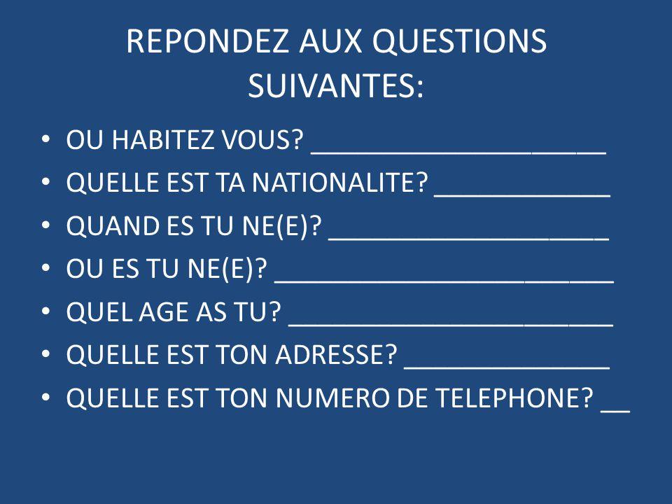 REPONDEZ AUX QUESTIONS SUIVANTES: OU HABITEZ VOUS? ____________________ QUELLE EST TA NATIONALITE? ____________ QUAND ES TU NE(E)? ___________________