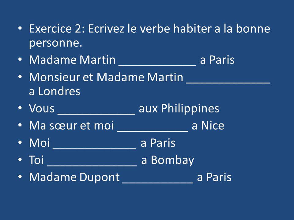 Exercice 2: Ecrivez le verbe habiter a la bonne personne. Madame Martin ____________ a Paris Monsieur et Madame Martin _____________ a Londres Vous __