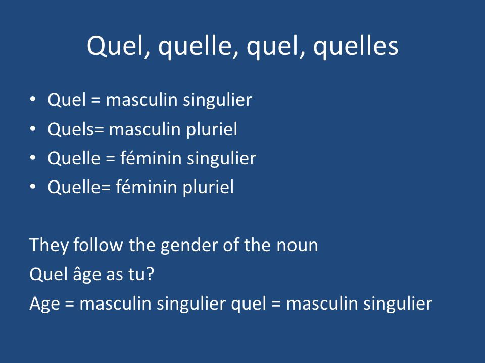 Quel, quelle, quel, quelles Quel = masculin singulier Quels= masculin pluriel Quelle = féminin singulier Quelle= féminin pluriel They follow the gender of the noun Quel âge as tu.