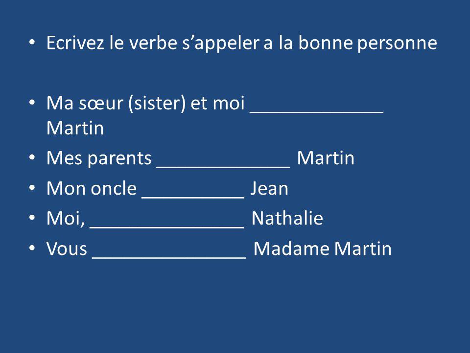 Ecrivez le verbe sappeler a la bonne personne Ma sœur (sister) et moi _____________ Martin Mes parents _____________ Martin Mon oncle __________ Jean Moi, _______________ Nathalie Vous _______________ Madame Martin