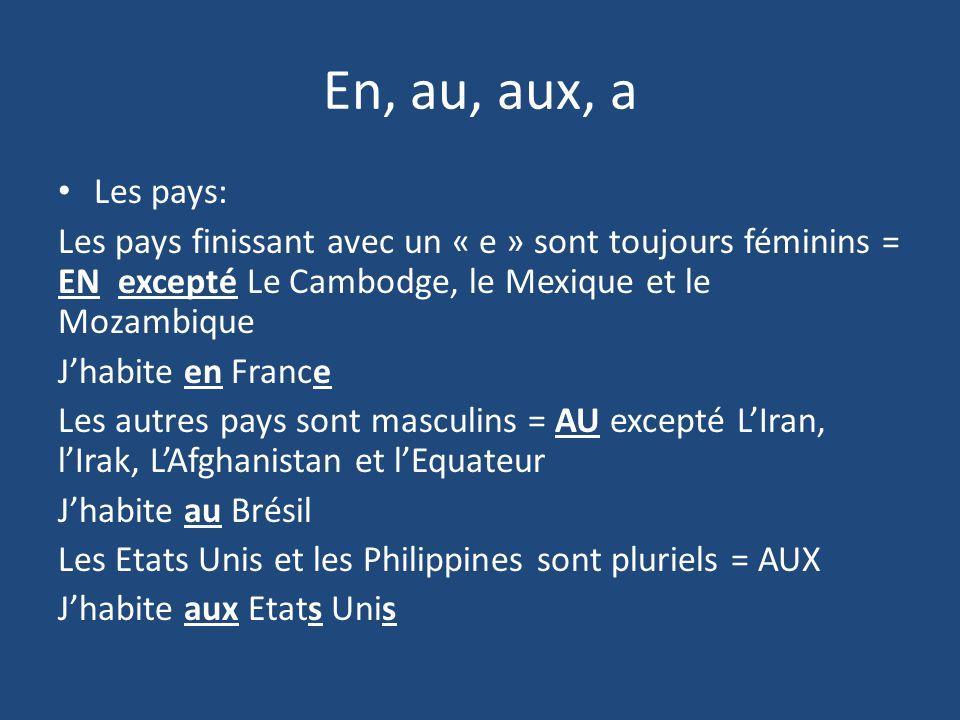 En, au, aux, a Les pays: Les pays finissant avec un « e » sont toujours féminins = EN excepté Le Cambodge, le Mexique et le Mozambique Jhabite en France Les autres pays sont masculins = AU excepté LIran, lIrak, LAfghanistan et lEquateur Jhabite au Brésil Les Etats Unis et les Philippines sont pluriels = AUX Jhabite aux Etats Unis