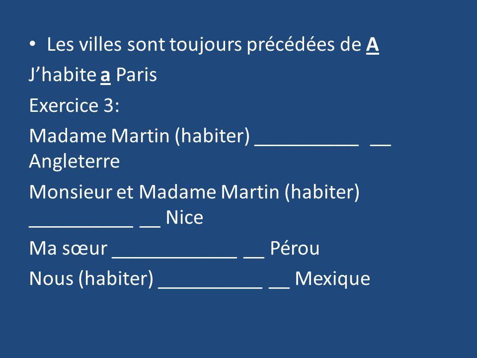 Les villes sont toujours précédées de A Jhabite a Paris Exercice 3: Madame Martin (habiter) __________ __ Angleterre Monsieur et Madame Martin (habiter) __________ __ Nice Ma sœur ____________ __ Pérou Nous (habiter) __________ __ Mexique