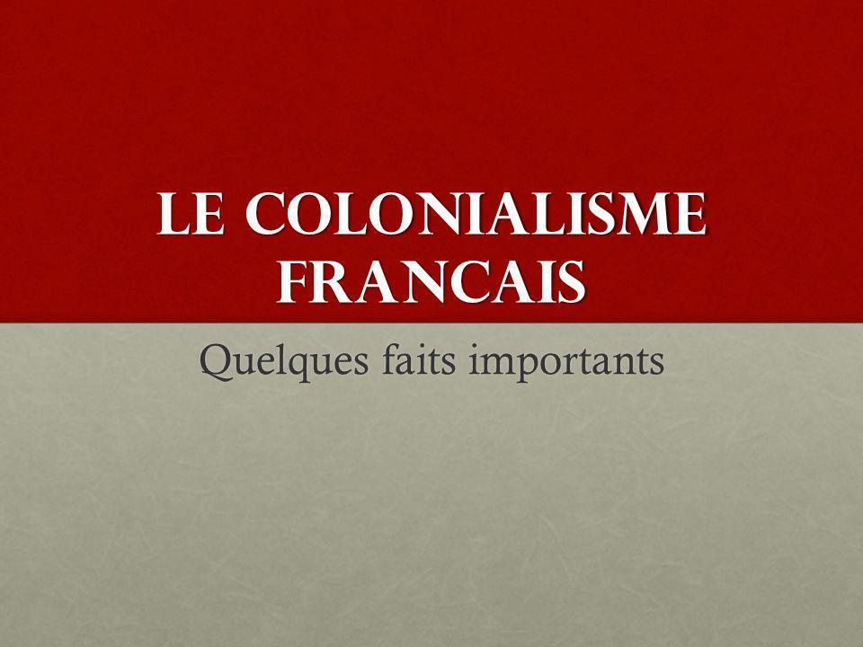 LE COLONIALISME FRANCAIS Quelques faits importants