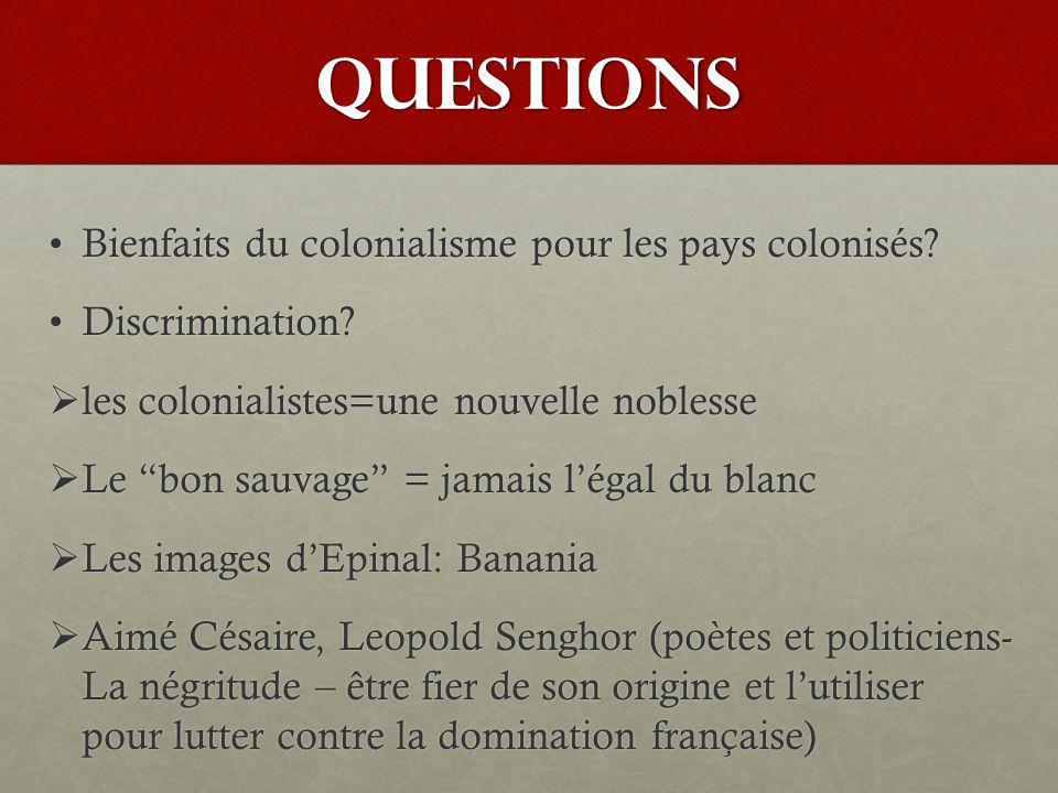 QUESTIONS Bienfaits du colonialisme pour les pays colonisés?Bienfaits du colonialisme pour les pays colonisés? Discrimination?Discrimination? les colo