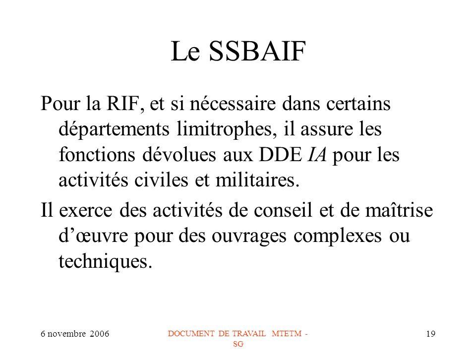 6 novembre 2006 DOCUMENT DE TRAVAIL MTETM - SG 19 Le SSBAIF Pour la RIF, et si nécessaire dans certains départements limitrophes, il assure les fonctions dévolues aux DDE IA pour les activités civiles et militaires.