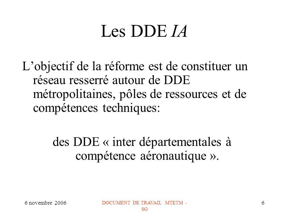 6 novembre 2006 DOCUMENT DE TRAVAIL MTETM - SG 6 Les DDE IA Lobjectif de la réforme est de constituer un réseau resserré autour de DDE métropolitaines, pôles de ressources et de compétences techniques: des DDE « inter départementales à compétence aéronautique ».
