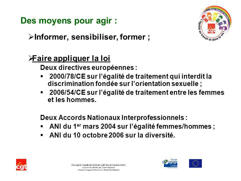 Des moyens pour agir : Informer, sensibiliser, former ; Faire appliquer la loi Deux directives européennes : 2000/78/CE sur légalité de traitement qui interdit la discrimination fondée sur lorientation sexuelle ; 2006/54/CE sur légalité de traitement entre les femmes et les hommes.