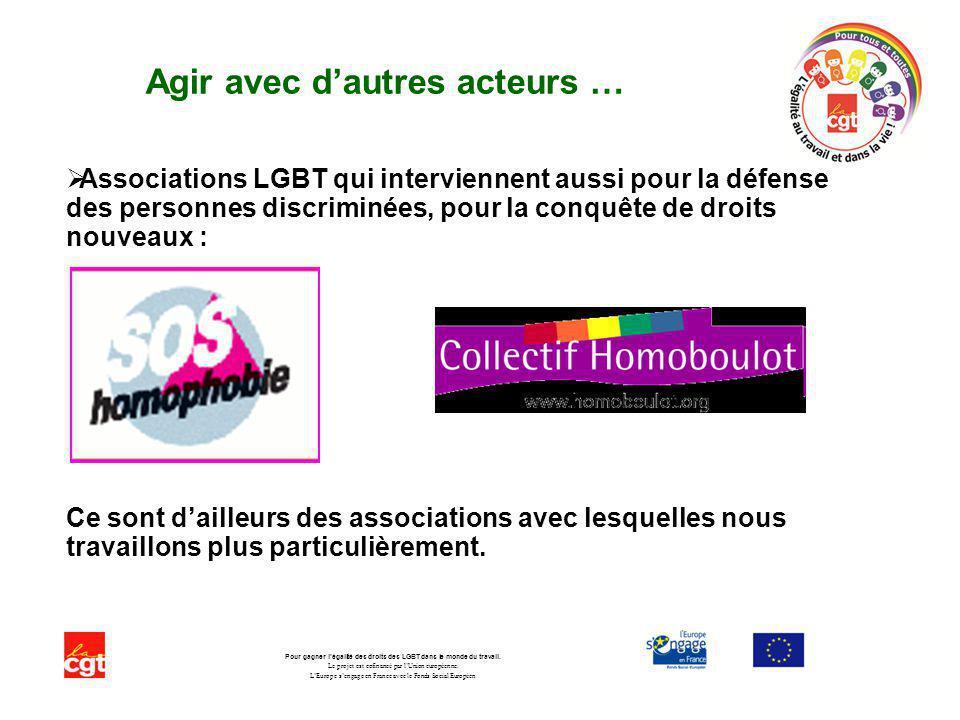 Agir avec dautres acteurs … Associations LGBT qui interviennent aussi pour la défense des personnes discriminées, pour la conquête de droits nouveaux